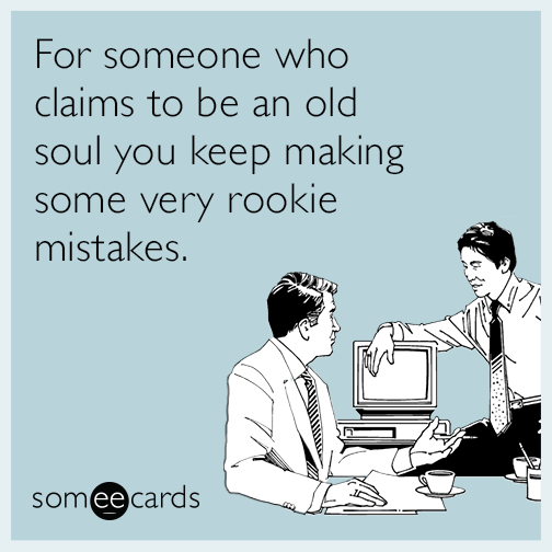 For someone who claims to be an old soul you keep making very rookie mistakes.