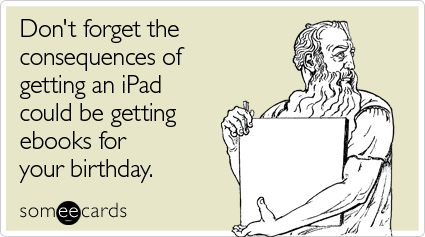 Don't forget the consequences of getting an iPad could be getting ebooks for your birthday
