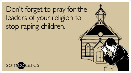 Don't forget to pray for the leaders of your religion to stop raping children