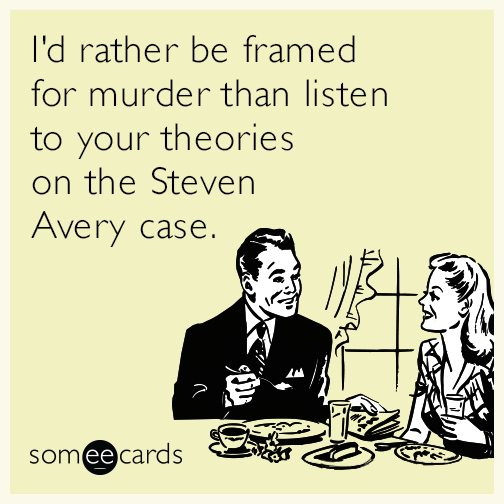 I'd rather be framed for murder than listen to your theories on the Steven Avery case.