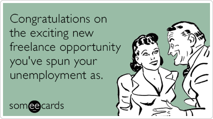 Congratulations on the exciting new freelance opportunity you've spun your unemployment as.