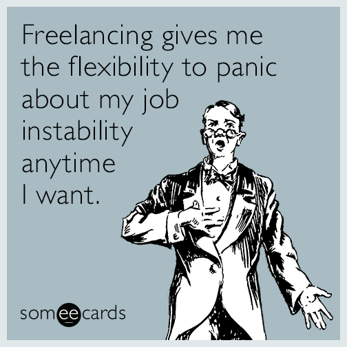 Freelancing gives me the flexibility to panic about my job instability anytime I want.