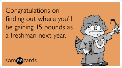 Congratulations on finding out where you'll be gaining 15 pounds as a freshman next year.