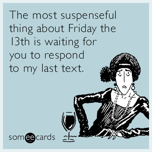 The most suspenseful thing about Friday the 13th is waiting for you to respond to my last text.