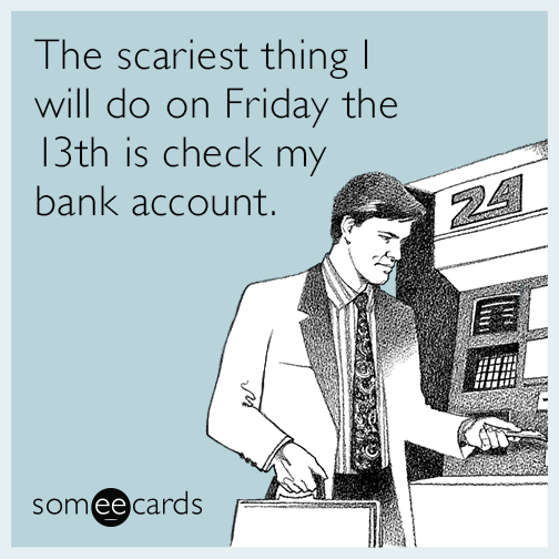 The scariest thing I will do on Friday the 13th is check my bank account