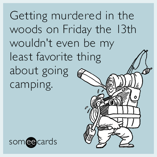 Getting murdered in the woods on Friday the 13th wouldn't even be my least favorite thing about going camping.