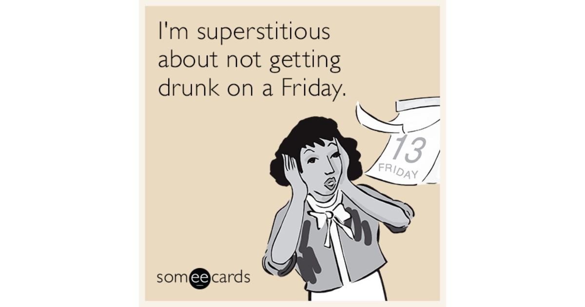I U0026 39 M Superstitious About Not Getting Drunk On A Friday