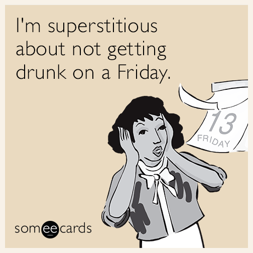 I'm superstitious about not getting drunk on a Friday.