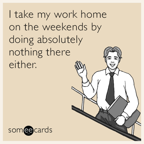 I take my work home on the weekends by doing absolutely nothing there either.