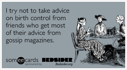 I try not to take advice on birth control from friends who get most of their advice from gossip magazines.