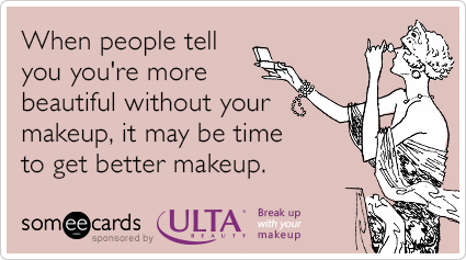 When people tell you you're more beautiful without your makeup, it may be time to get better makeup.