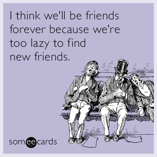 I think we'll be friends forever because we're too lazy to find new friends.