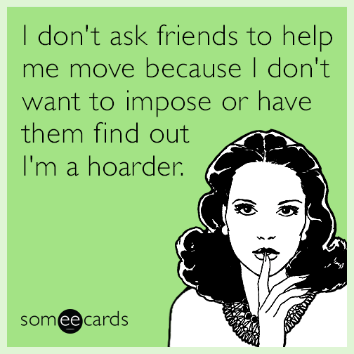 I don't ask friends to help me move because I don't want to impose or have them find out I'm a hoarder.
