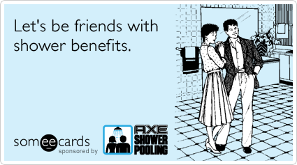 Let's be friends with shower benefits.