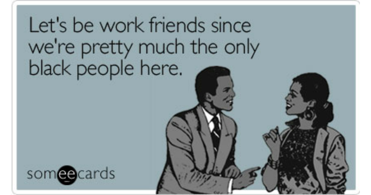 Lets Be Work Friends Since Were Pretty Much The Only Black People