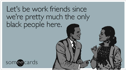 Let's be work friends since we're pretty much the only black people here