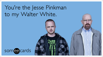 You're the Jesse Pinkman to my Walter White.