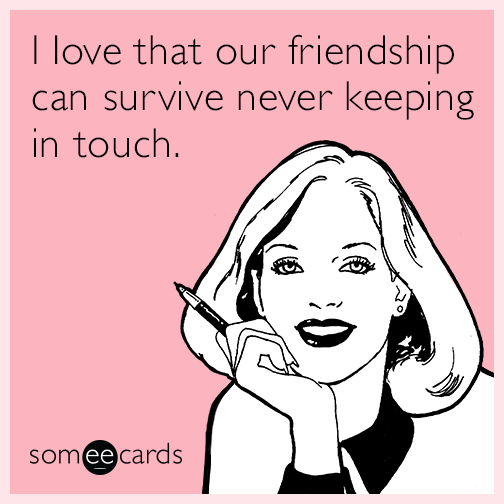 I love that our friendship can survive never keeping in touch.
