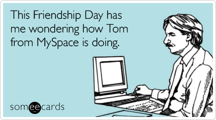 This Friendship Day has me wondering how Tom from MySpace is doing