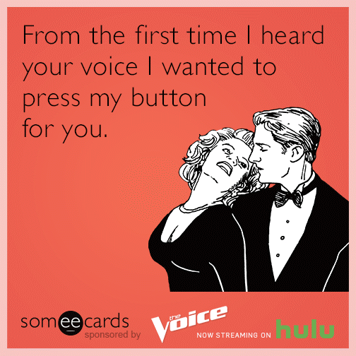 From the first time I heard your voice I wanted to press my button for you.