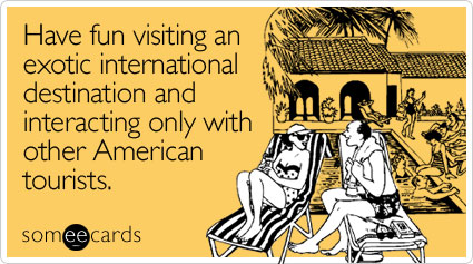 Have fun visiting an exotic international destination and interacting only with other American tourists