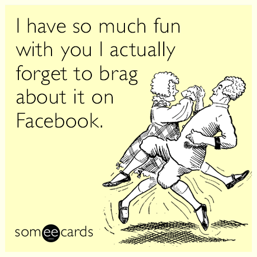I have so much fun with you I actually forget to brag about it on Facebook.