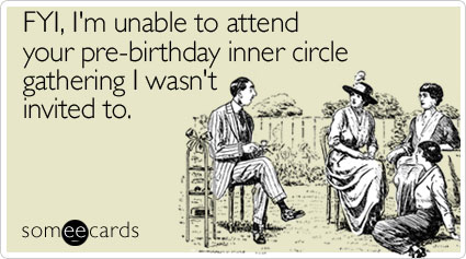 FYI, I'm unable to attend your pre-birthday inner circle gathering I wasn't invited to