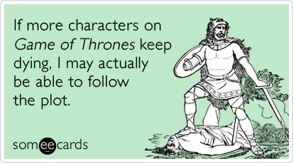 If more characters on Game of Thrones keep dying, I may actually be able to follow the plot.