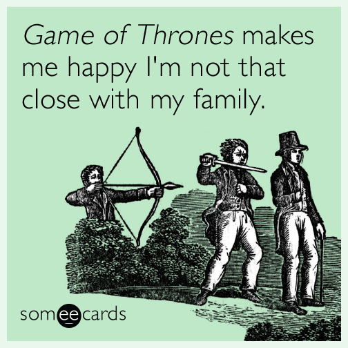 Game of Thrones makes me happy I'm not that close with my family.
