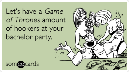 Let's have a Game of Thrones amount of hookers at your bachelor party.