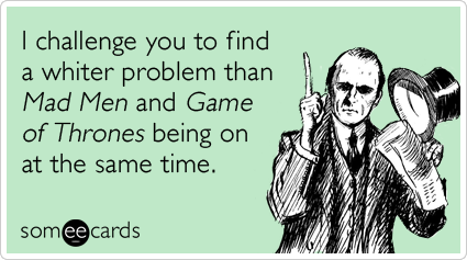 I challenge you to find a whiter problem than Mad Men and Game of Thrones being on at the same time.