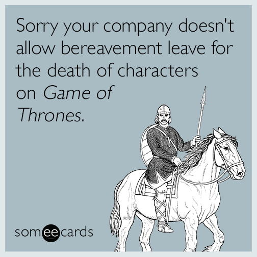 Sorry your company doesn't allow bereavement leave for the death of characters on Game of Thrones.