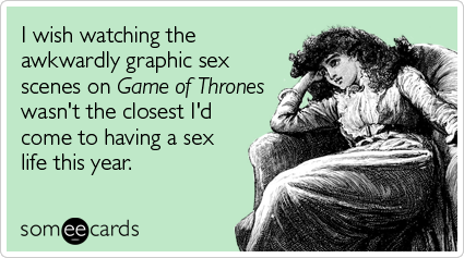 I wish watching the awkwardly graphic sex scenes on Game of Thrones wasn't the closest I'd come to having a sex life this year