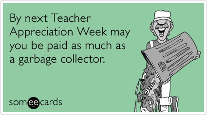 By next Teacher Appreciation Week may you be paid as much as a garbage collector.