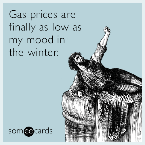 Gas prices are finally as low as my mood in the winter.
