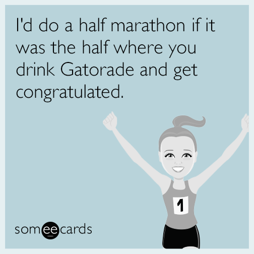 I'd do a half marathon if it was the half where you drink Gatorade and get congratulated.