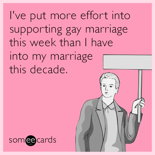 I've put more effort into supporting gay marriage this week than I have into my marriage this decade.