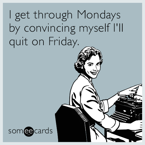 I get through Mondays by convincing myself I'll quit on Friday.