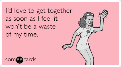 I'd love to get together as soon as I feel it won't be a waste of my time.