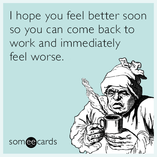Funny get well memes ecards someecards i hope you feel better soon so you can come back to work and immediately feel m4hsunfo Choice Image