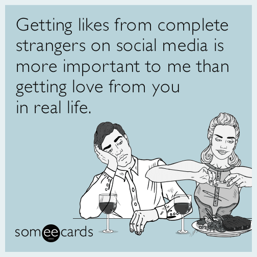 Getting likes from complete strangers on social media is more important to me than getting love from you in real life.