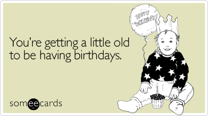Getting-little-old-having-birthday-ecard-someecards