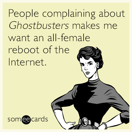 People complaining about Ghostbusters makes me want an all-female reboot of the Internet.