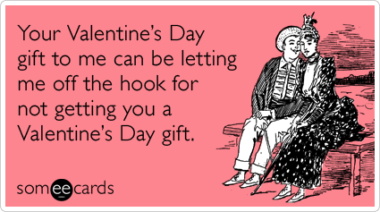 Your Valentine's Day gift to me can be letting me off the hook for not getting you a Valentine's Day gift.