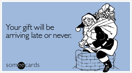 Your gift will be arriving late or never   Christmas Season Ecard