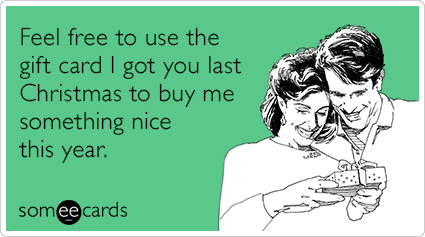 Feel free to use the gift card I got you last Christmas to buy me something nice this year.