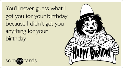 someecards.com - You'll never guess what I got you for your birthday because I didn't get you anything for your birthday