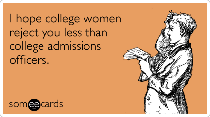 I hope college women reject you less than college admissions officers.