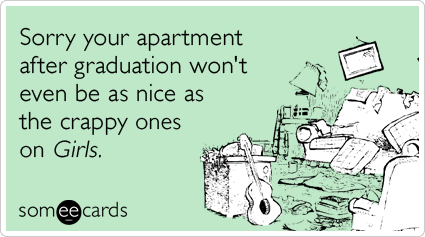 Sorry your apartment after graduation won't even be as nice as the crappy ones on Girls.