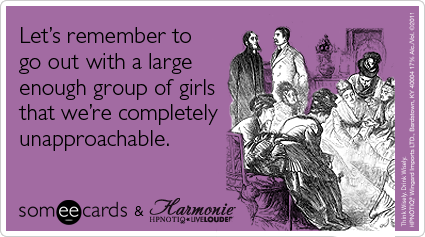Let's remember to go out with a large enough group of girls that we're completely unapproachable